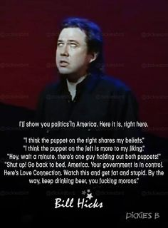 Bill Hicks using a metaphor to suggesr that America's bipartisan government is a facade for a more sinister, shadow government. Positive Thoughts, Deep Thoughts, Bill Hicks Quotes, Best Quotes, Life Quotes, Truth Serum, Everything Is Connected, Martin Gore, George Carlin