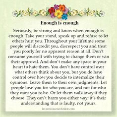 Seriously, be strong and know when enough is enough. Take your stand, speak up and refuse to let others hurt you. Throughout your lifetime some people will discredit you, disrespect you and treat you