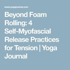 Beyond Foam Rolling: 4 Self-Myofascial Release Practices for Tension | Yoga Journal