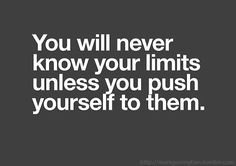 You will never know your limits unless you push yourself to them.