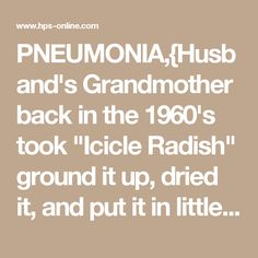 """PNEUMONIA,{Husband's Grandmother back in the 1960's took """"Icicle Radish"""" ground it up, dried it, and put it in little clothe bags. When he had Pneumonia, she boiled it up like tea, took the mixture out of the bag and smeared it all over his chest. The strong mixture made all the mucus run out of his head, and caused him to cough all the junk out of his lungs. He said this cured his Pneumonia. I'm not a doctor and I won't recommend this. but it may be worth a try. If push comes to shove.}"""