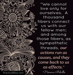 We cannot live only for ourselves. A thousand fibers connect us with our fellow men; and among those fibers, as sympathetic threads, our actions run as causes, and they come back to us as effects. Spiritual Wisdom, Spiritual Awakening, Men Quotes, Quotable Quotes, Everything Is Connected, Golden Rule, Finding Love, Cause And Effect, Karma