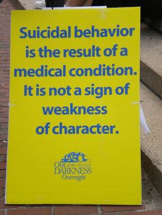 Suicidal behavior is the result of a medical condition. It is not a sign of weakness of character. - American Foundation For Suicide Prevention, Out of the Darkness Overnight Walk in Boston, MA June 2010