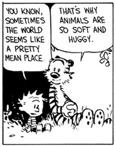 """You know, sometimes the world seems like a pretty mean place."" ""That's why animals are so soft and huggy."" -Calvin and Hobbes"