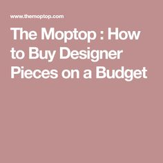 The Moptop : How to Buy Designer Pieces on a Budget
