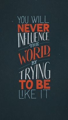 """Be different from the world in order to make more difference in the world."" –Neal A. Maxwell"