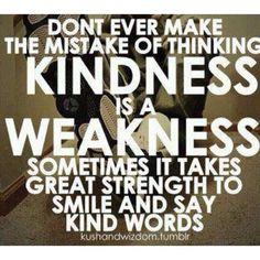 Don't ever make the mistake of thinking kindness is a weakness sometimes it takes great strength to smile and say kind words.