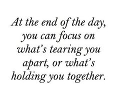 At the end of the day, you can focus on what's tearing you apart, or what's holding you together.