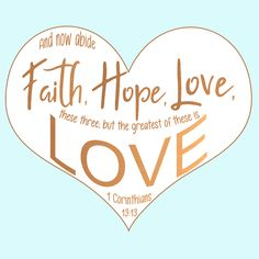 """Free Bible Verse Art Downloads for Printing and Sharing! bibleversestogo.com """"And now abide faith, hope, love, these three; but the greatest of these is love."""" 1 Corinthians 13:13 #verseoftheday #DailyBibleVerse #Scripture #scriptureart #BibleVerse #bibleverses #bibleverseoftheday #Jesus #Christian #truth #Godlovesyou #life"""