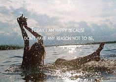 Today I am happy because I have no reason not to be.