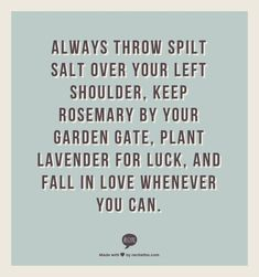 always throw spilt salt over your left shoulder, keep rosemary by your garden gate, plant lavender for luck, and fall in love whenever you can. - practical magic:
