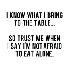 Confidence. Not ego...confidence. Ain't been afraid to eat alone, ever. I am my own best company.