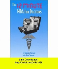 The 12-Minute MBA for Doctors (9780962600128) Andy Thibault, Charles Johnson , ISBN-10: 0962600121  , ISBN-13: 978-0962600128 ,  , tutorials , pdf , ebook , torrent , downloads , rapidshare , filesonic , hotfile , megaupload , fileserve