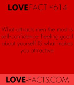 [ LOVE FACT #616 ]What attracts men the most is SELF-CONFIDENCE. Not weight. Not beauty.Feeling good about what you are IS what makes you attractive