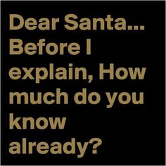 Dear Santa...Before I explain, how much do you know already?