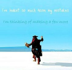 Ive learned so much from my mistakes, I'm thinking of making a few more  ~Captain Jack Sparrow