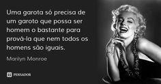 Uma garota só precisa de um garoto que possa ser homem o bastante para prová-la que nem todos os homens são iguais.... Frase de Marilyn Monroe.