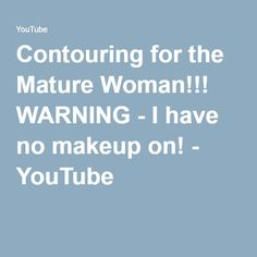 Contouring for the Mature Woman!!! WARNING - I have no makeup on! - YouTube