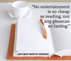 """No entertainment is so cheap as reading, nor any pleasure so lasting."" Lady Mary Wortley Montagu"