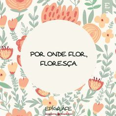 Por onde Flor, floresça.                                                                                                                                                      Mais