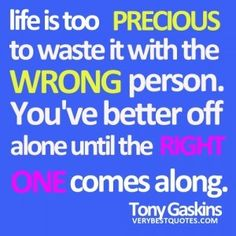 Group of: Life is too PRECIOUS to waste it with the WRONG person ...