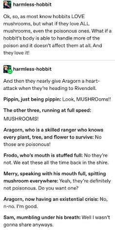 """harmless-hobbit: """"Ok, so, as most know hobbits LOVE mushrooms, but what if they love ALL mushrooms, even the poisonous ones. What if a hobbit's body is able to handle more of the poison and it doesn't. Gandalf, Legolas, Into The West, Jrr Tolkien, Book Memes, One Ring, Book Fandoms, Middle Earth, Lord Of The Rings"""
