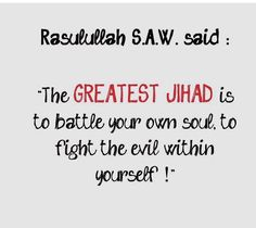 Battling your own soul and fighting the evil within yourself is the greatest jihad!