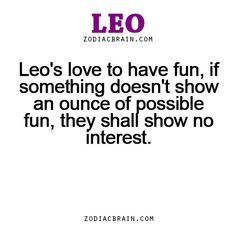 Leo's love to have fun, if something doesn't show an ounce of possible fun, they shall show no interest. - WTF Zodiac Signs Daily Horoscope!