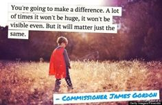 """""""You're going to make a difference. A lot of times it won't be huge, it won't be visible even. But it will matter just the same."""" Commissioner James Gordon Empowering Quotes"""