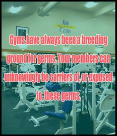 Gyms have always been a breeding ground for germs. Your members can unknowingly be carriers of, or exposed to, these germs.