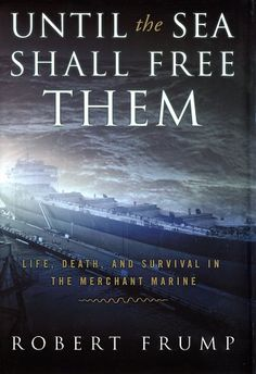 ... Until the Sea Shall Free Them: Life, Death and Survival in the Merchant Marine ... by Robert Frump