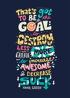 That's got to be the goal: to destroy less and create more. To increase awesome and decrease suck. ~ Hank Green