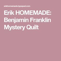 Erik HOMEMADE: Benjamin Franklin Mystery Quilt Lap Quilt Size, Quilt Sizes, Benjamin Franklin, Vintage Inspired, Mystery, Homemade, Quilts, Pattern, Home Made
