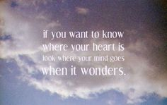 If you want to know where your heart it, look where your mind goes when it wonders.