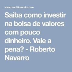 Saiba como investir na bolsa de valores com pouco dinheiro. Vale a pena? - Roberto Navarro