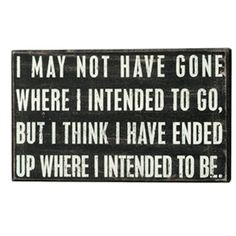 I may not have gone where i intended to go, but i think i have ended up where i intended to be. @Kati Allen