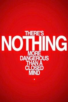 Nothing more dangerous than a closed mind