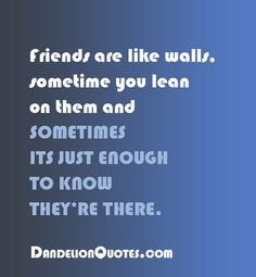Friends are like walls, sometime you lean on them and sometimes its just enough to know they're there. http://dandelionquotes.com/friends-are-like-walls-sometime-you-lean