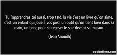 Tu l'apprendras toi aussi, trop tard, la vie c'est un livre qu'on aime, c'est un enfant qui joue à vos pied, un outil qu'on tient bien dans sa main, un banc pour se reposer le soir devant sa maison. (Jean Anouilh) #citations #JeanAnouilh
