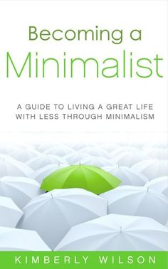 Becoming a Minimalist: Living a Great Life with Less Through Minimalism