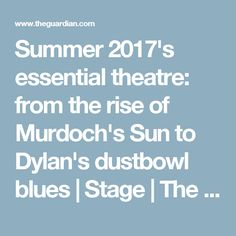 Summer 2017's essential theatre: from the rise of Murdoch's Sun to Dylan's dustbowl blues | Stage | The Guardian