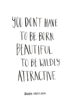 You don't have to be born beautiful to be wildly attractive.