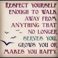 Quotes about Happiness : Respect yourself enough to walk away from anything that no longer serves you gr