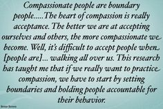 "Brene Brown.  A word from the truly wise. In addition the Dalai Lama reframed boundaries to begin with self compassion:  ""If you don't love yourself, you cannot love others. You will not be able to love others. If you have no compassion for yourself then you are not able of developing compassion for others."" ~ Dalai Lama"
