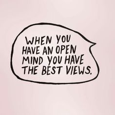 When You Have An Open Mind You Have The Best Views