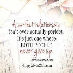 """A perfect relationship isn't ever actually perfect. It's just one where both people never give up."" -ModernMarried.com"