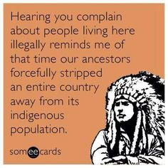 Free and Funny Thanksgiving Ecard: Hearing you complain about people living here illegally reminds me of that time our ancestors forcefully stripped an entire country away from its indigenous population. Create and send your own custom Thanksgiving ecard. Sarcastic Words, Native American Wisdom, American Indians, American History, Hippie Life, E Cards, Greeting Cards, Cool Names, Someecards