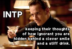 INTP: Keeping their thoughts of how ignorant you are hidden behind a clever smile and a stiff drink