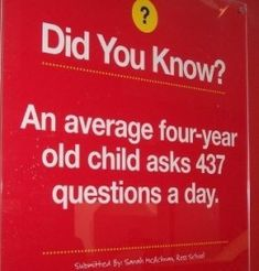 An average four-year old child asks 437 questions a day. http://pinterest.com/pin/259238522270128410/