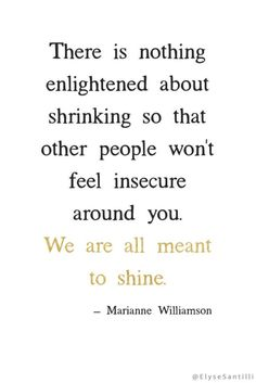 There is nothing enlightened about shrinking so that other people won't feel insecure around you. We are all meant to shine. - Marianne Williamson